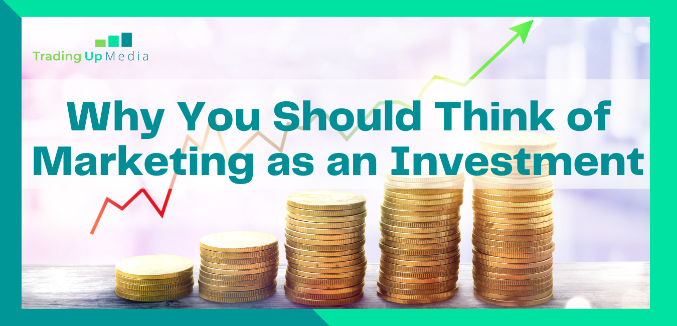 Why You Should Think of Marketing as an Investment